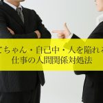 察してちゃん・自己中・人を陥れる人…仕事の人間関係対処法